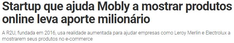 Startup que ajuda Mobly a mostrar produtos online leva aporte milionário A R2U, fundada em 2016, usa realidade aumentada para ajudar empresas como Leroy Merlin e Electrolux a mostrarem seus produtos no e-commerce. Retirado do site Exame.